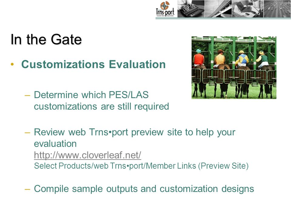 CRLMS Evaluation –Determine if CRLMS will be implemented Review web Trnsport preview site to help your decision http://www.cloverleaf.net/ Select Products/web Trnsport/Member Links (Preview Site) If yes, then … http://www.cloverleaf.net/ –Analyze existing civil rights business processes –Perform a Fit/Gap analysis –Complete Business Process Adaptation