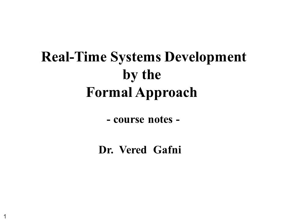 1 Real-Time Systems Development by the Formal Approach - course notes - Dr. Vered Gafni