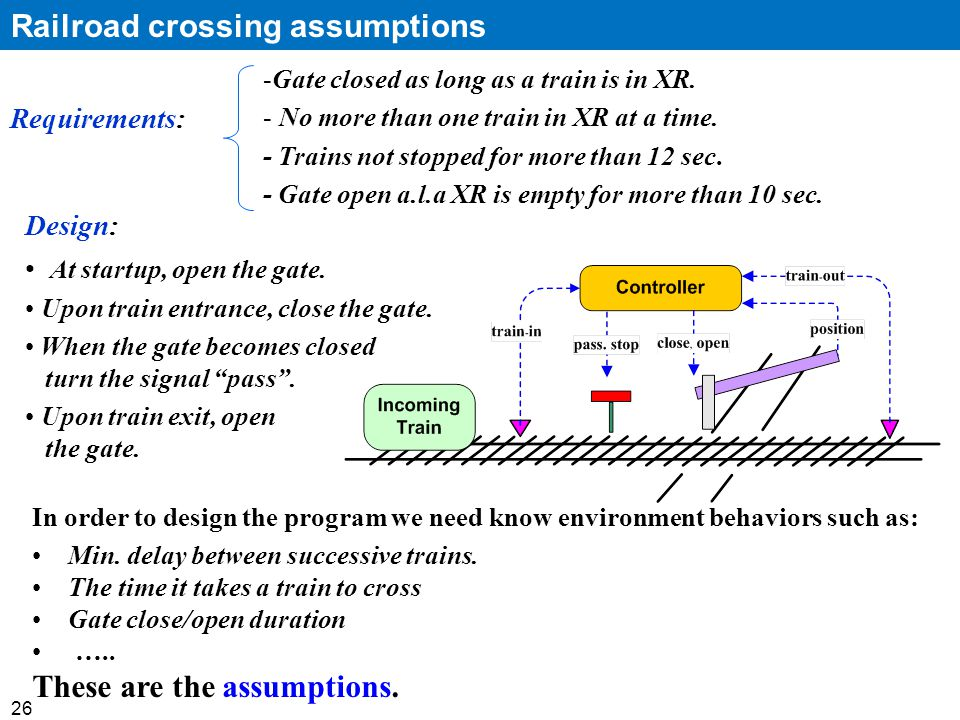 26 Railroad crossing assumptions -Gate closed as long as a train is in XR.