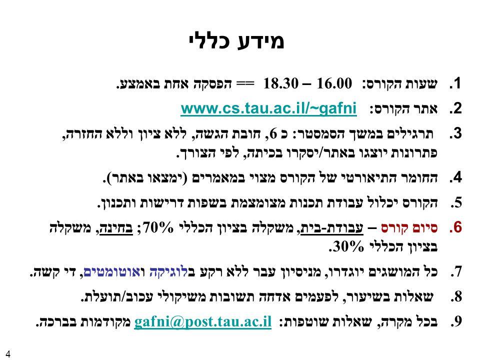 4 מידע כללי 1.שעות הקורס : 16.00 – 18.30 == הפסקה אחת באמצע. 2.אתר הקורס : www.cs.tau.ac.il/~gafniwww.cs.tau.ac.il/~gafni 3. תרגילים במשך הסמסטר : כ 6