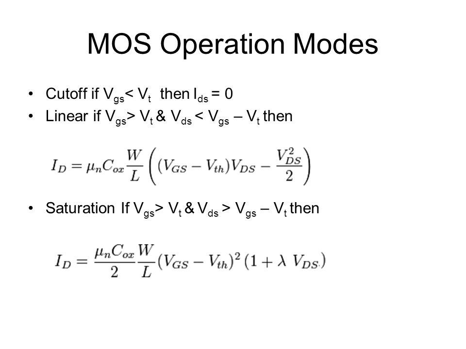 MOS Operation Modes Cutoff if V gs < V t then I ds = 0 Linear if V gs > V t & V ds < V gs – V t then Saturation If V gs > V t & V ds > V gs – V t then