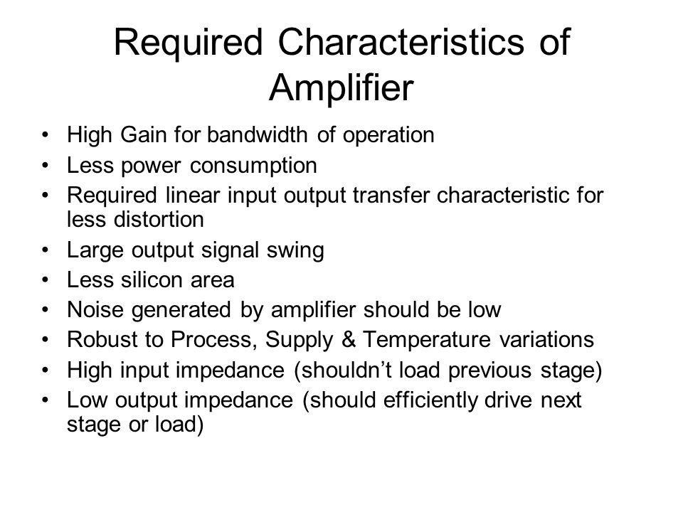Required Characteristics of Amplifier High Gain for bandwidth of operation Less power consumption Required linear input output transfer characteristic for less distortion Large output signal swing Less silicon area Noise generated by amplifier should be low Robust to Process, Supply & Temperature variations High input impedance (shouldnt load previous stage) Low output impedance (should efficiently drive next stage or load)