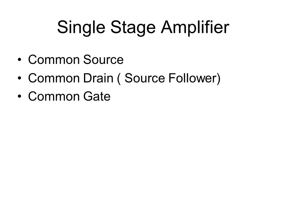 Common Source Amplifier Voltage Amplifier Input Impedance : High( Infinity) Output Impedance : Moderate (~ R load ) Voltage Gain : Moderate (~ - g m * R load ) Current Gain : Infinity Bandwidth : low ( Gate source high effective capacitance due to miller effect )