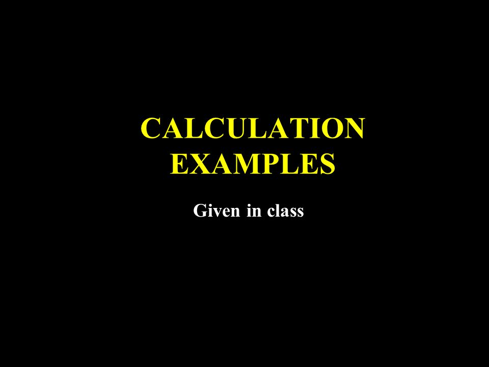 CALCULATION EXAMPLES Given in class
