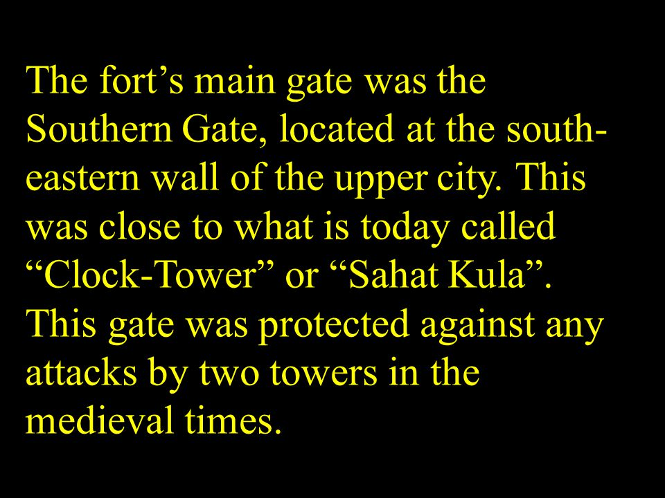 The forts main gate was the Southern Gate, located at the south- eastern wall of the upper city. This was close to what is today called Clock-Tower or