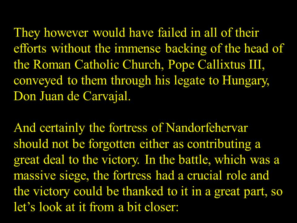They however would have failed in all of their efforts without the immense backing of the head of the Roman Catholic Church, Pope Callixtus III, conveyed to them through his legate to Hungary, Don Juan de Carvajal.
