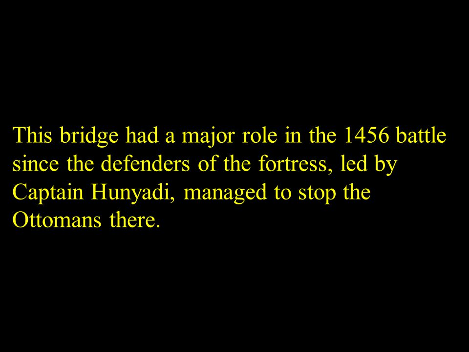 This bridge had a major role in the 1456 battle since the defenders of the fortress, led by Captain Hunyadi, managed to stop the Ottomans there.