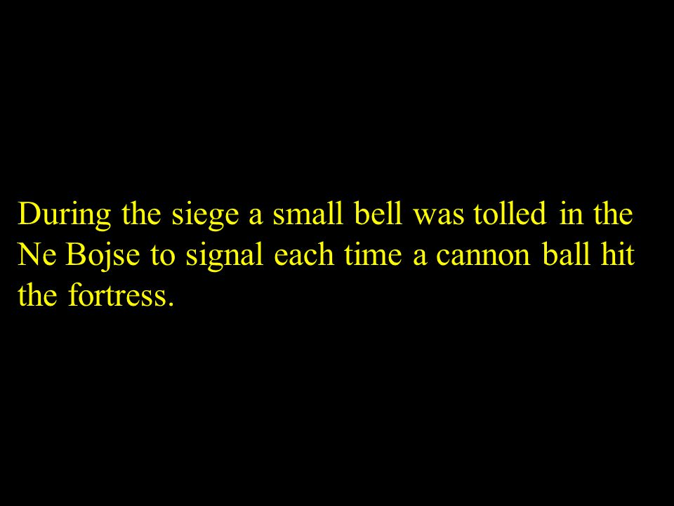 During the siege a small bell was tolled in the Ne Bojse to signal each time a cannon ball hit the fortress.