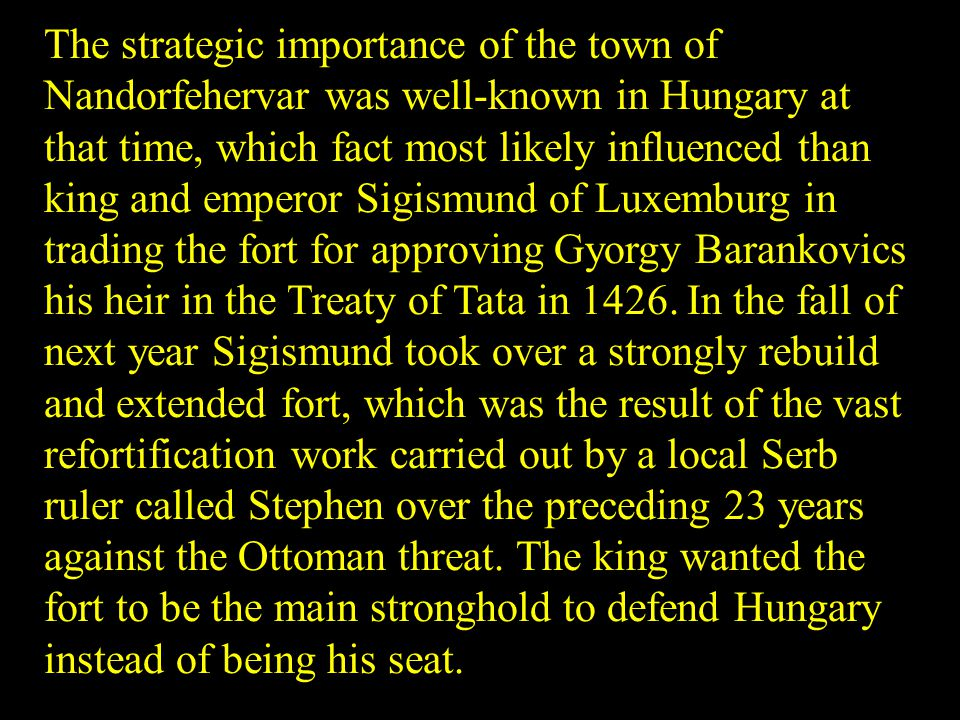 The strategic importance of the town of Nandorfehervar was well-known in Hungary at that time, which fact most likely influenced than king and emperor Sigismund of Luxemburg in trading the fort for approving Gyorgy Barankovics his heir in the Treaty of Tata in 1426.