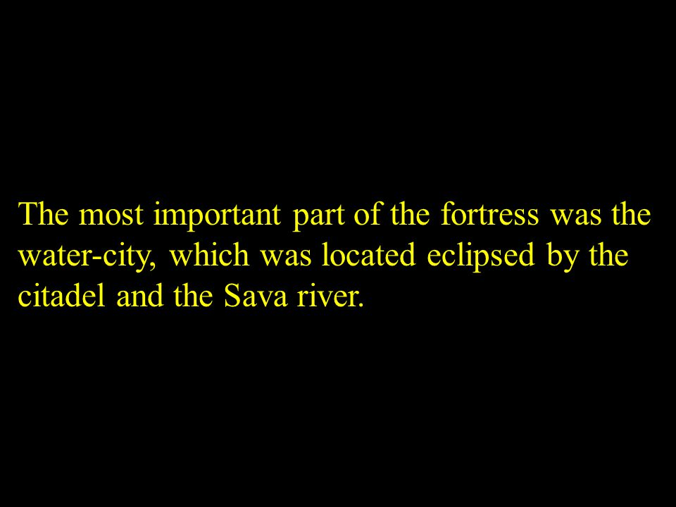 The most important part of the fortress was the water-city, which was located eclipsed by the citadel and the Sava river.