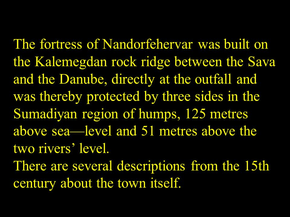 The fortress of Nandorfehervar was built on the Kalemegdan rock ridge between the Sava and the Danube, directly at the outfall and was thereby protected by three sides in the Sumadiyan region of humps, 125 metres above sealevel and 51 metres above the two rivers level.