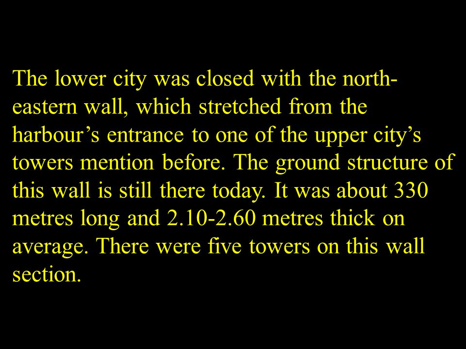 The lower city was closed with the north- eastern wall, which stretched from the harbours entrance to one of the upper citys towers mention before. Th