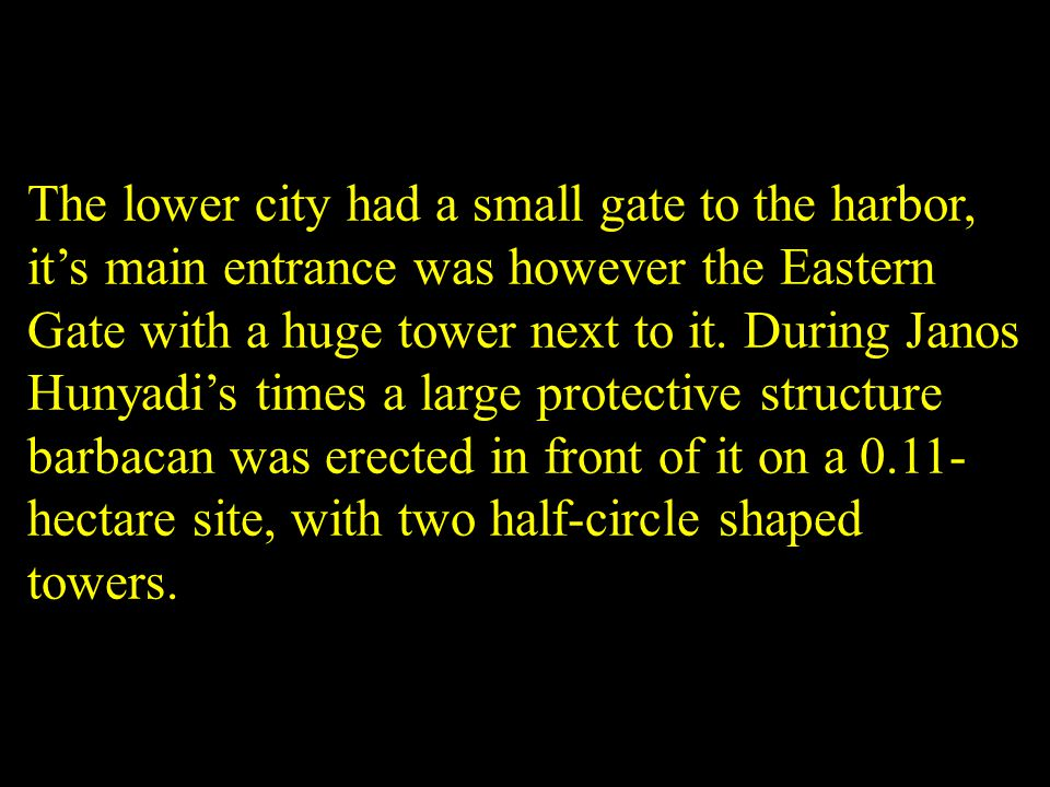 The lower city had a small gate to the harbor, its main entrance was however the Eastern Gate with a huge tower next to it. During Janos Hunyadis time