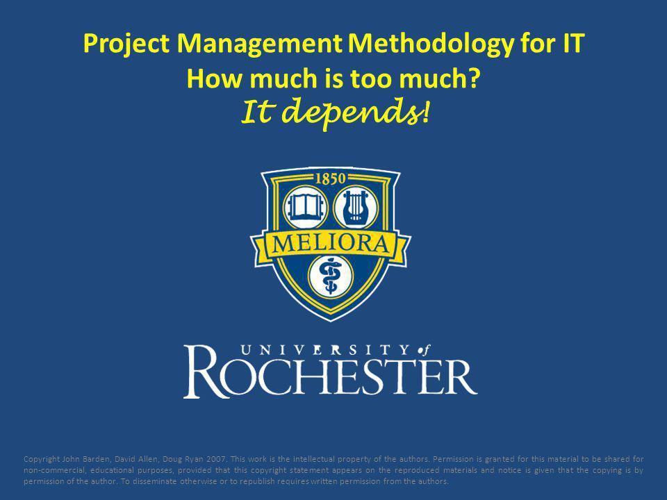 Project Management Methodology for IT How much is too much? It depends! Copyright John Barden, David Allen, Doug Ryan 2007. This work is the intellect