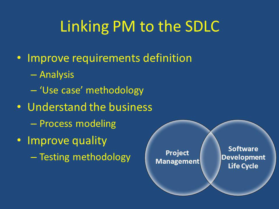 Linking PM to the SDLC Improve requirements definition – Analysis – Use case methodology Understand the business – Process modeling Improve quality – Testing methodology Project Management Software Development Life Cycle