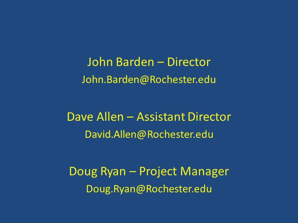 John Barden – Director John.Barden@Rochester.edu Dave Allen – Assistant Director David.Allen@Rochester.edu Doug Ryan – Project Manager Doug.Ryan@Rochester.edu