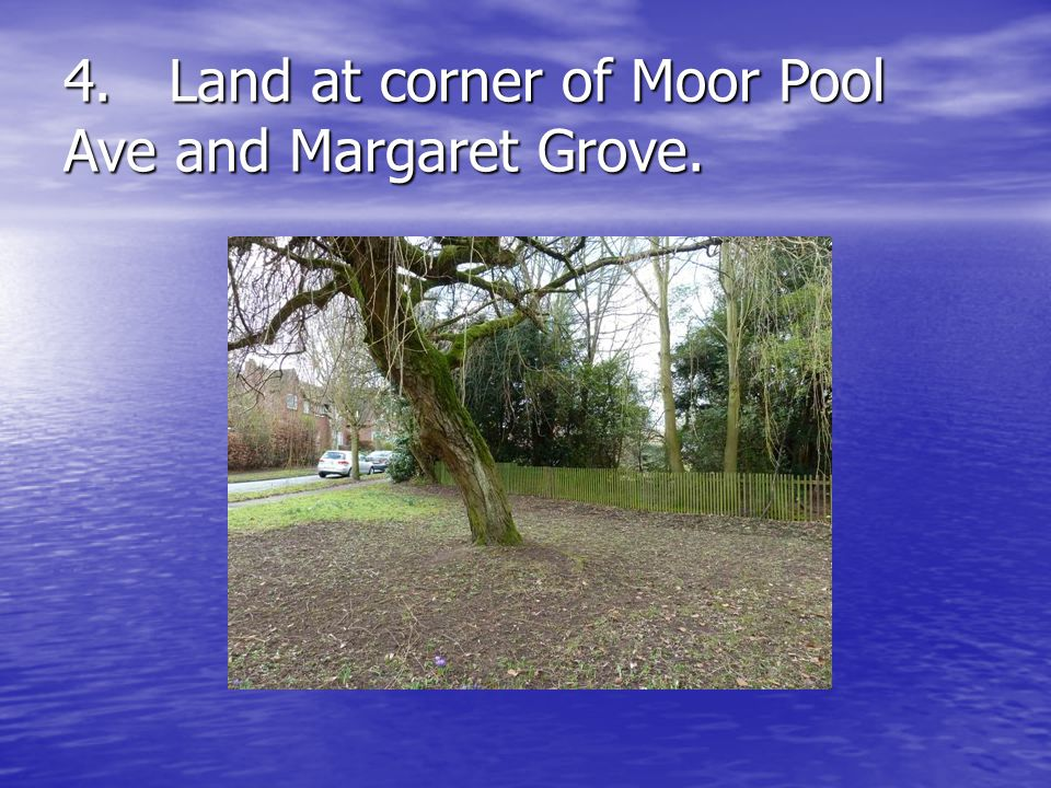 4.Land at corner of Moor Pool Ave and Margaret Grove.