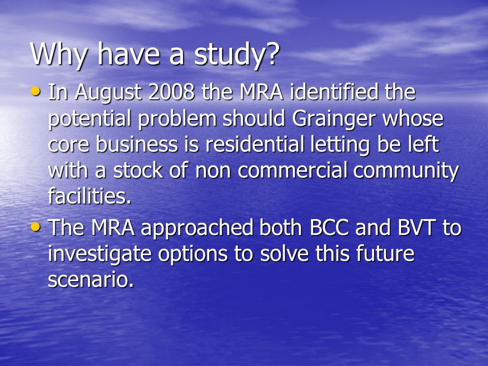 Why have a study? In August 2008 the MRA identified the potential problem should Grainger whose core business is residential letting be left with a st