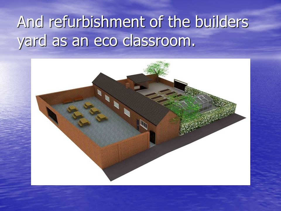 And refurbishment of the builders yard as an eco classroom.