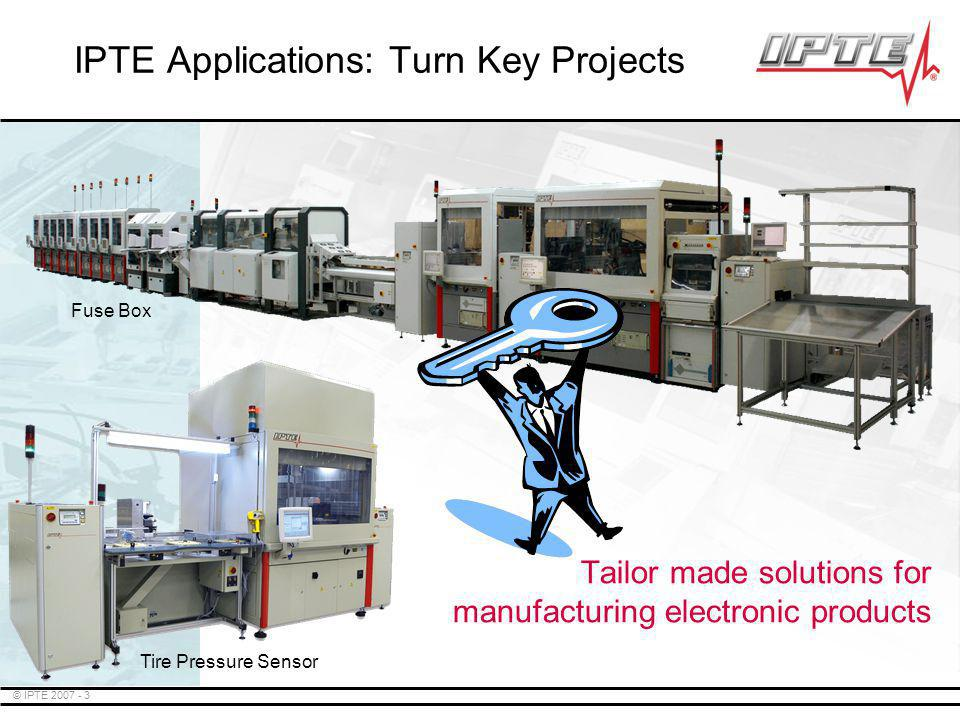 © IPTE 2007 - 3 Tailor made solutions for manufacturing electronic products IPTE Applications: Turn Key Projects Fuse Box Tire Pressure Sensor