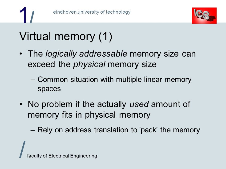 1/1/ / faculty of Electrical Engineering eindhoven university of technology Virtual memory (1) The logically addressable memory size can exceed the physical memory size –Common situation with multiple linear memory spaces No problem if the actually used amount of memory fits in physical memory –Rely on address translation to pack the memory