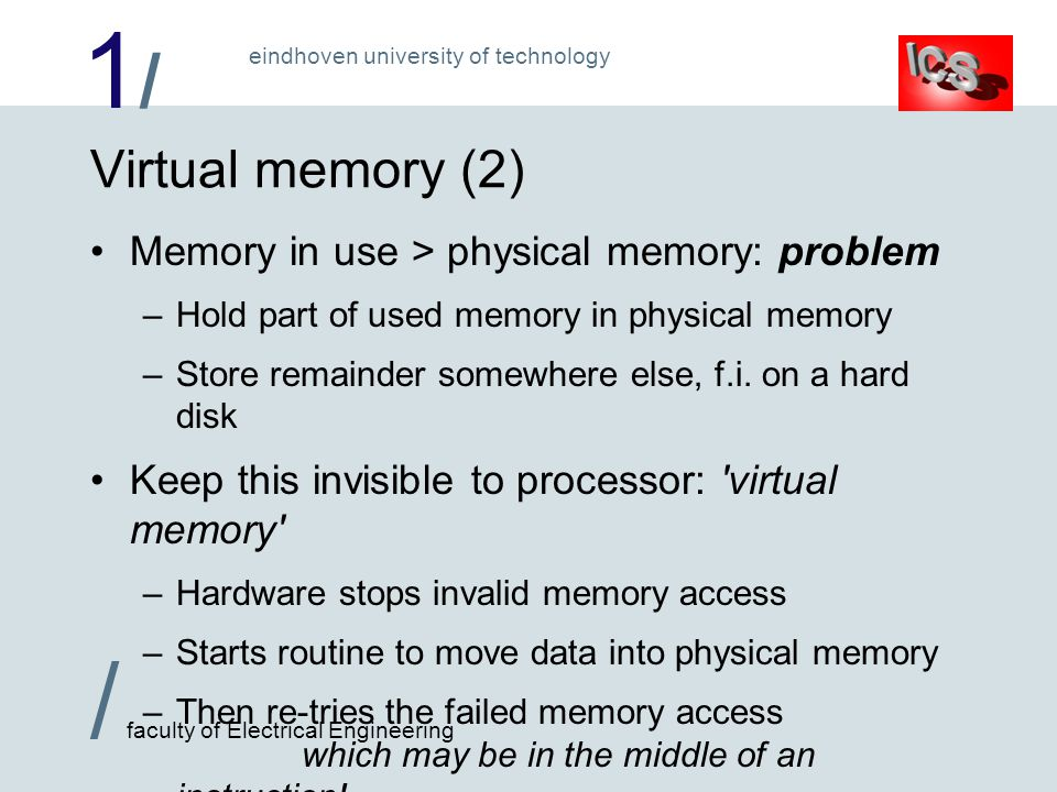 1/1/ / faculty of Electrical Engineering eindhoven university of technology Virtual memory (2) Memory in use > physical memory: problem –Hold part of used memory in physical memory –Store remainder somewhere else, f.i.