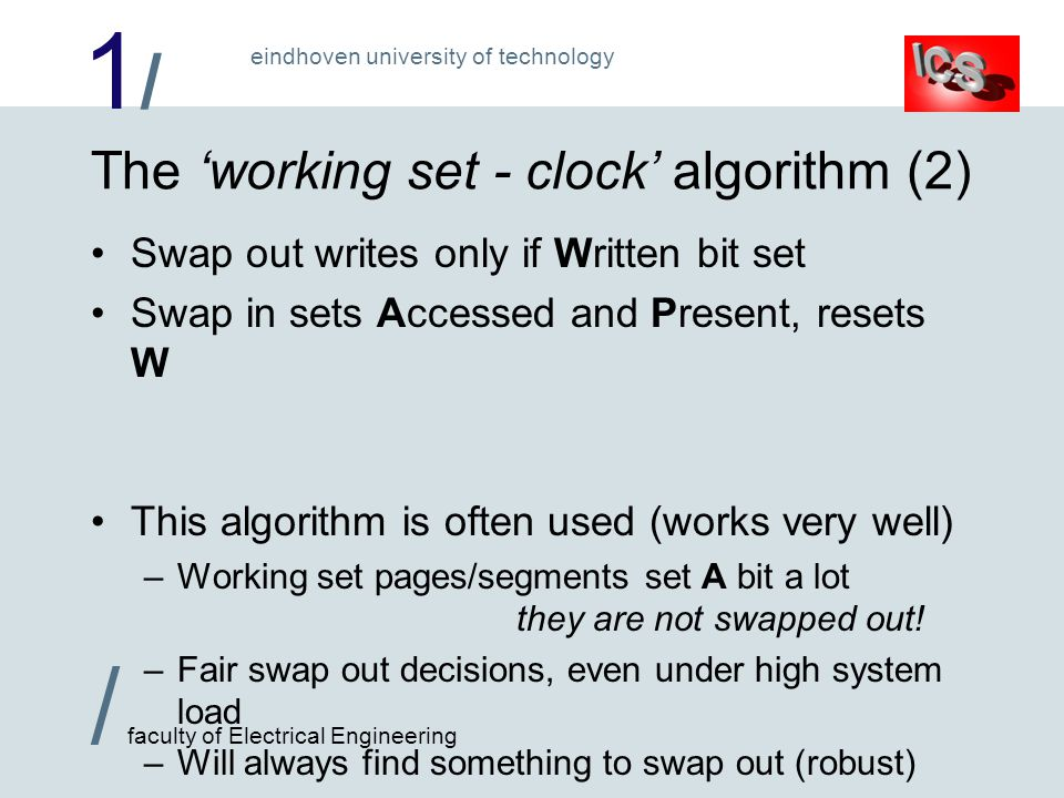 1/1/ / faculty of Electrical Engineering eindhoven university of technology The working set - clock algorithm (2) Swap out writes only if Written bit set Swap in sets Accessed and Present, resets W This algorithm is often used (works very well) –Working set pages/segments set A bit a lot they are not swapped out.