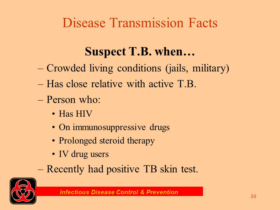 Infectious Disease Control & Prevention 29 TUBERCULOSIS –Airborn, spread by droplets –Pulmonary infection with symptoms developing within 2-10 weeks.