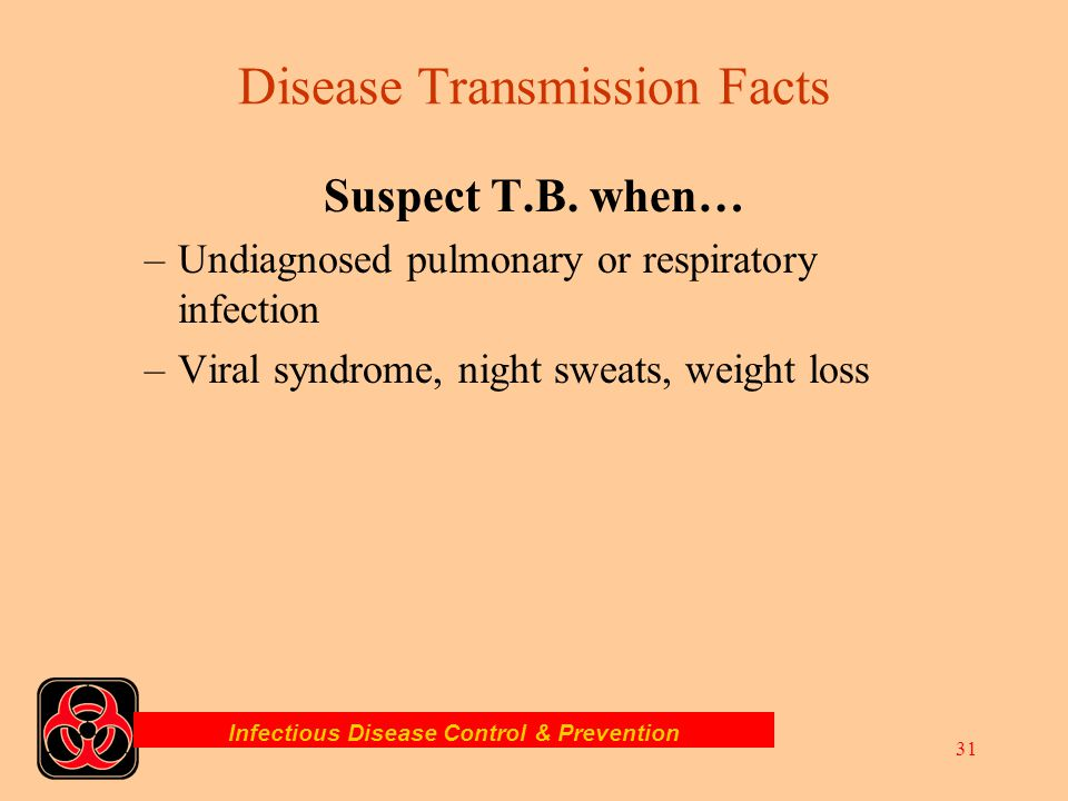 Infectious Disease Control & Prevention 30 Suspect T.B. when… –Crowded living conditions (jails, military) –Has close relative with active T.B. –Perso