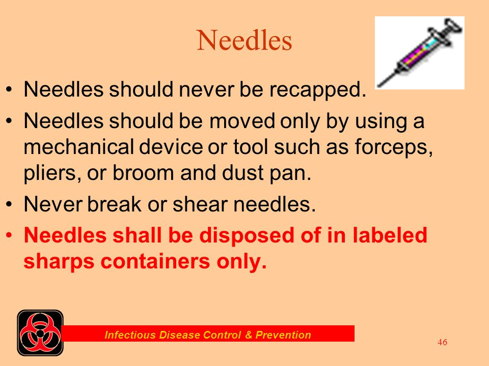 Infectious Disease Control & Prevention 45 Sharps Far too frequently, EMTs and Paramedics and others are punctured or cut by improperly disposed needl