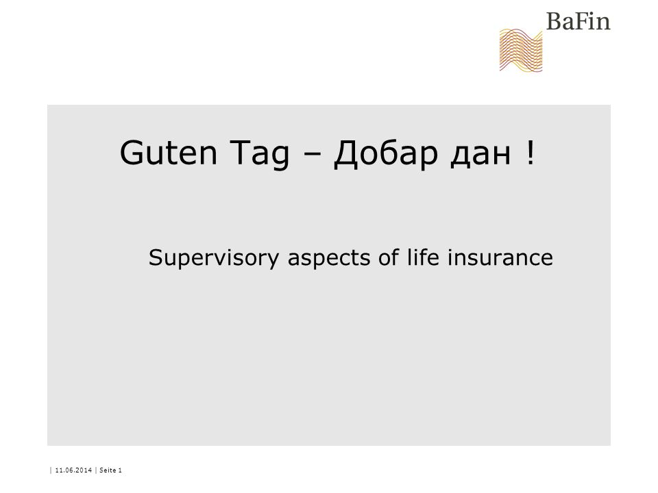 | 11.06.2014 | Seite 1 Guten Tag – Добар дан ! Supervisory aspects of life insurance