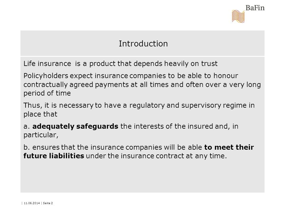 | 11.06.2014 | Seite 2 Introduction Life insurance is a product that depends heavily on trust Policyholders expect insurance companies to be able to honour contractually agreed payments at all times and often over a very long period of time Thus, it is necessary to have a regulatory and supervisory regime in place that a.