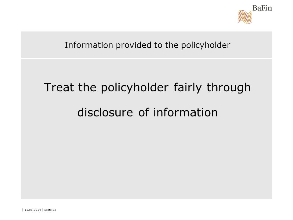 Information provided to the policyholder Treat the policyholder fairly through disclosure of information | 11.06.2014 | Seite 22