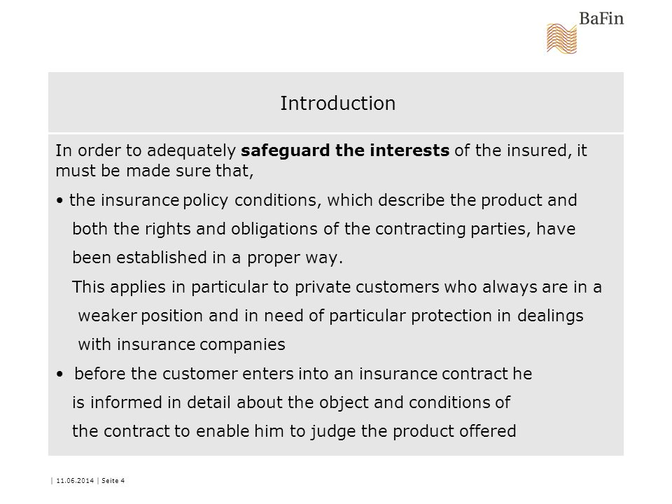 | 11.06.2014 | Seite 4 Introduction In order to adequately safeguard the interests of the insured, it must be made sure that, the insurance policy conditions, which describe the product and both the rights and obligations of the contracting parties, have been established in a proper way.