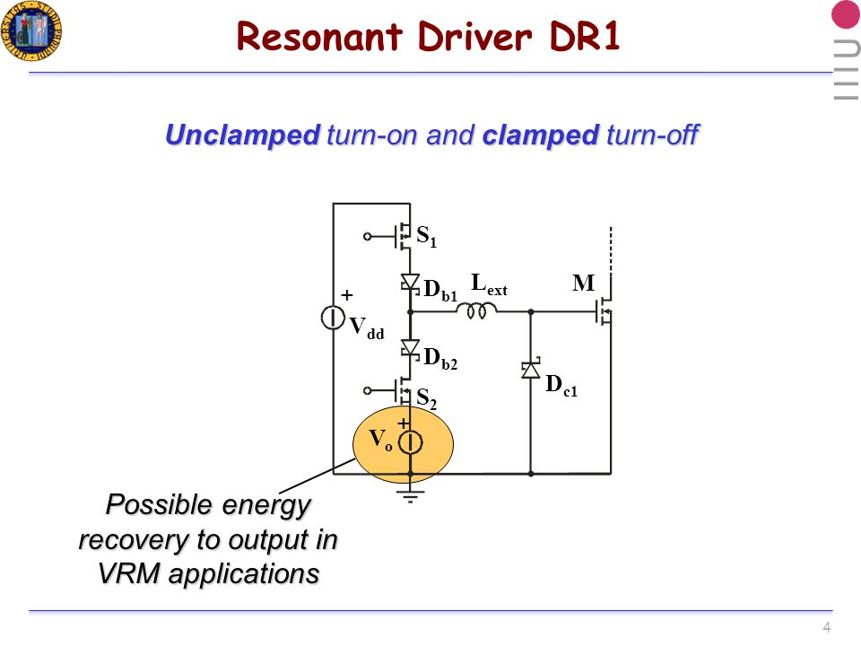 4 Possible energy recovery to output in VRM applications Resonant Driver DR1 V dd VoVo + + S1S1 S2S2 D b1 D b2 D c1 L ext M Unclamped turn-on and clamped turn-off