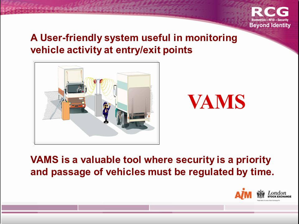 VAMS A User-friendly system useful in monitoring vehicle activity at entry/exit points VAMS is a valuable tool where security is a priority and passage of vehicles must be regulated by time.