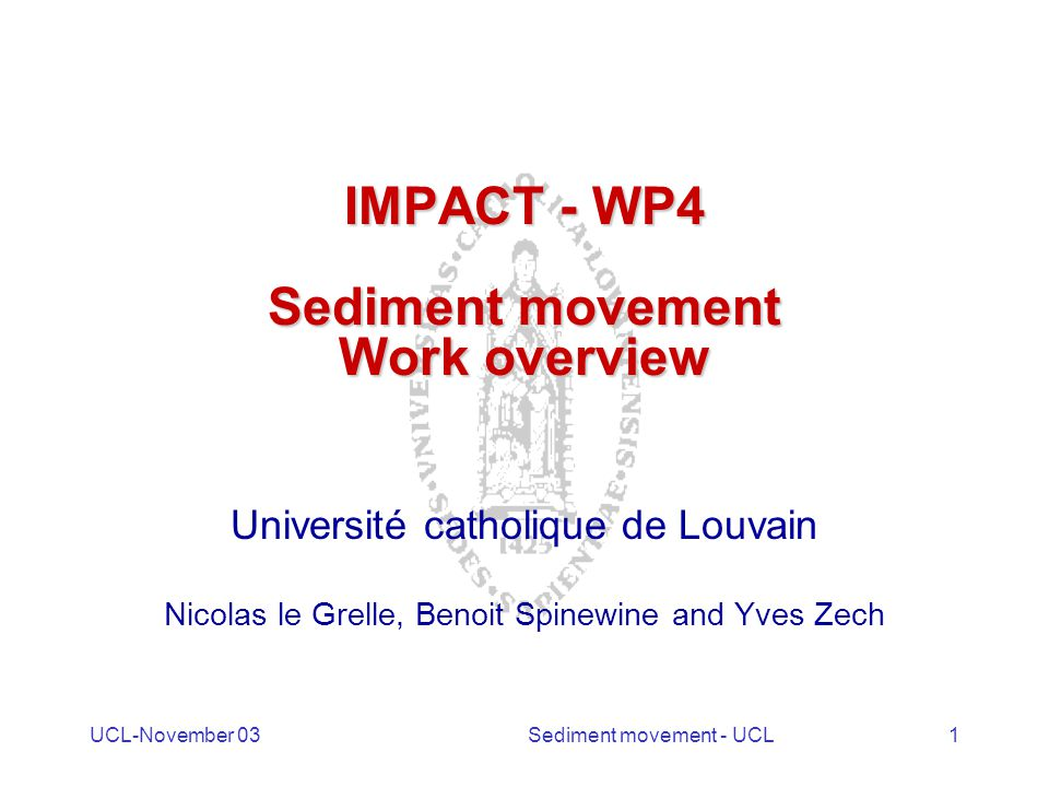UCL-November 03Sediment movement - UCL1 IMPACT - WP4 Sediment movement Work overview Université catholique de Louvain Nicolas le Grelle, Benoit Spinewine and Yves Zech