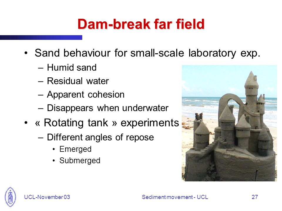 UCL-November 03Sediment movement - UCL27 Dam-break far field Sand behaviour for small-scale laboratory exp. –Humid sand –Residual water –Apparent cohe
