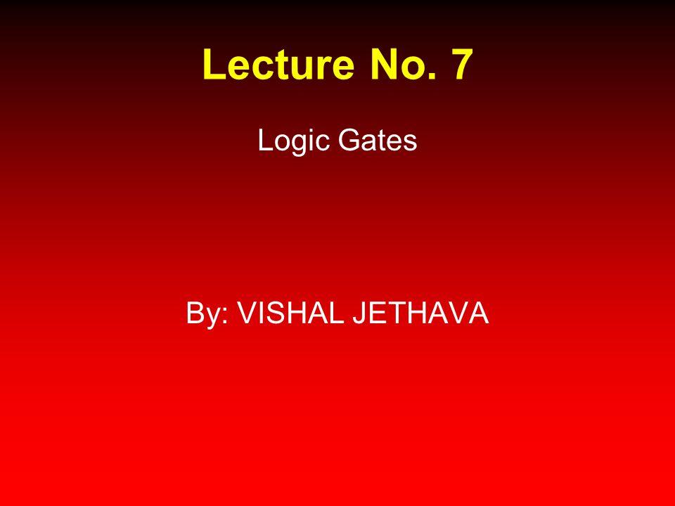 Lecture No. 7 Logic Gates By: VISHAL JETHAVA