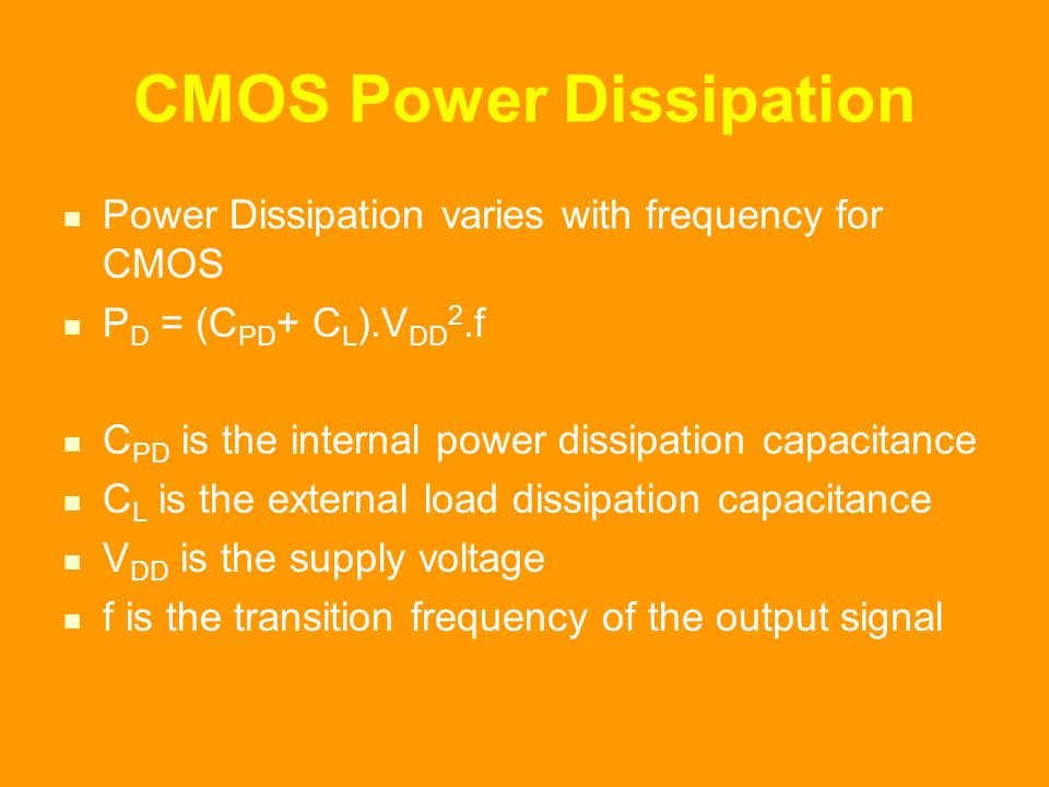 CMOS Power Dissipation Power Dissipation varies with frequency for CMOS P D = (C PD + C L ).V DD 2.f C PD is the internal power dissipation capacitance C L is the external load dissipation capacitance V DD is the supply voltage f is the transition frequency of the output signal