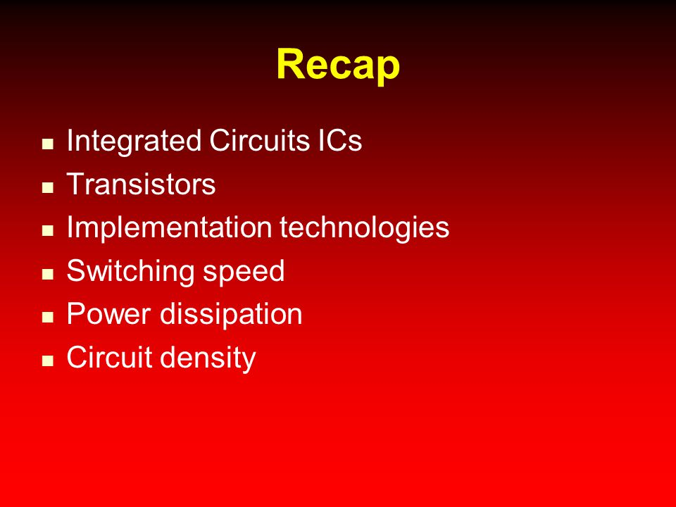 Recap Integrated Circuits ICs Transistors Implementation technologies Switching speed Power dissipation Circuit density