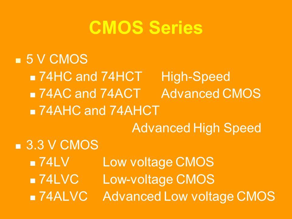 CMOS Series 5 V CMOS 74HC and 74HCT High-Speed 74AC and 74ACTAdvanced CMOS 74AHC and 74AHCT Advanced High Speed 3.3 V CMOS 74LVLow voltage CMOS 74LVCLow-voltage CMOS 74ALVCAdvanced Low voltage CMOS