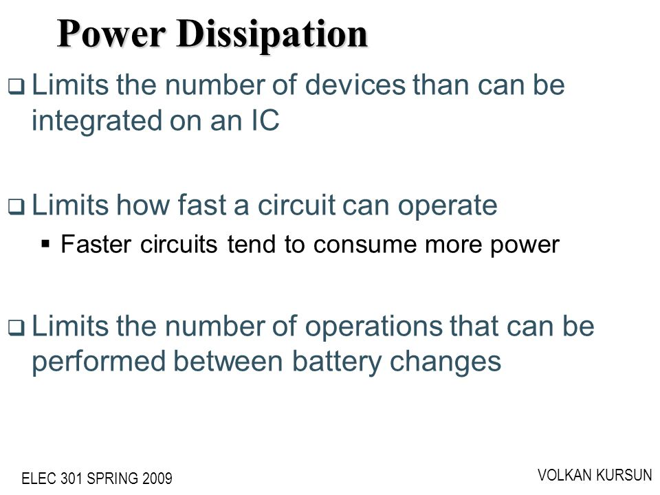 ELEC 301 SPRING 2009 VOLKAN KURSUN Limits the number of devices than can be integrated on an IC Limits how fast a circuit can operate Faster circuits