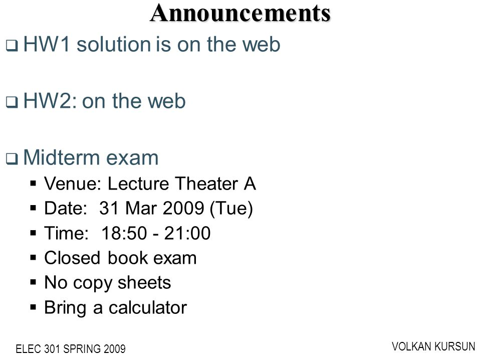 ELEC 301 SPRING 2009 VOLKAN KURSUNAnnouncements HW1 solution is on the web HW2: on the web Midterm exam Venue: Lecture Theater A Date: 31 Mar 2009 (Tu