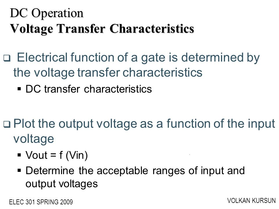 ELEC 301 SPRING 2009 VOLKAN KURSUN DC Operation Voltage Transfer Characteristics Electrical function of a gate is determined by the voltage transfer c