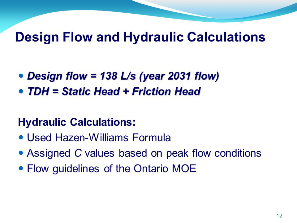 12 Design Flow and Hydraulic Calculations Design flow = 138 L/s (year 2031 flow) Design flow = 138 L/s (year 2031 flow) TDH = Static Head + Friction H