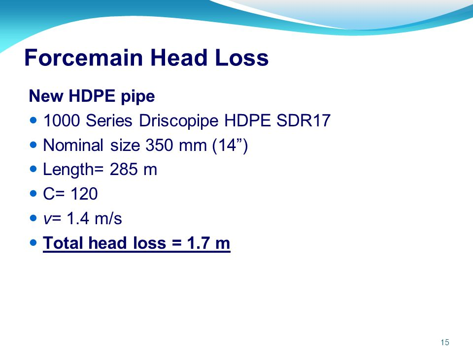 15 Forcemain Head Loss New HDPE pipe 1000 Series Driscopipe HDPE SDR17 Nominal size 350 mm (14) Length= 285 m C= 120 v= 1.4 m/s Total head loss = 1.7