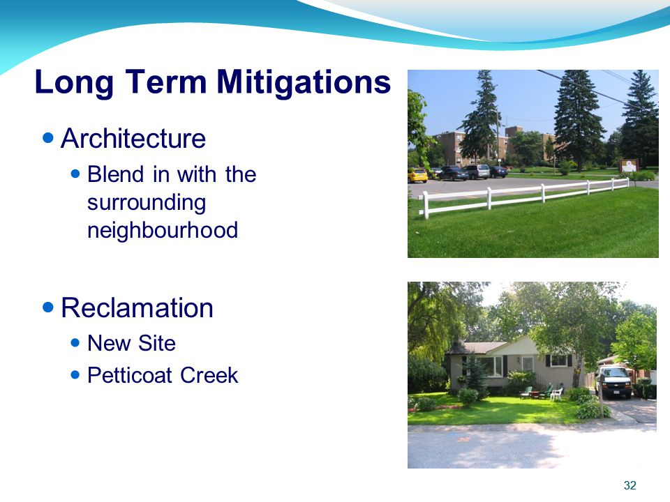 32 Long Term Mitigations Architecture Blend in with the surrounding neighbourhood Reclamation New Site Petticoat Creek 32