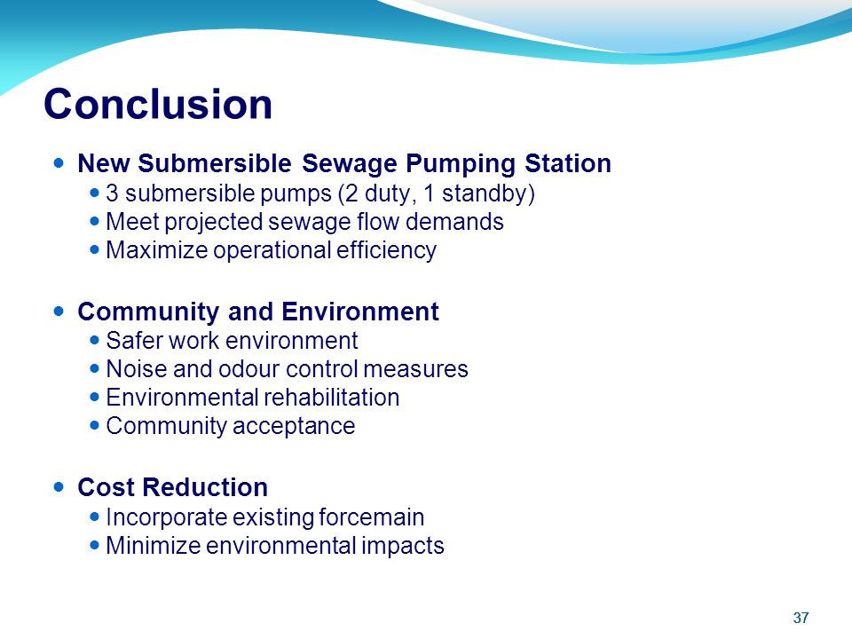 37 Conclusion New Submersible Sewage Pumping Station 3 submersible pumps (2 duty, 1 standby) Meet projected sewage flow demands Maximize operational e