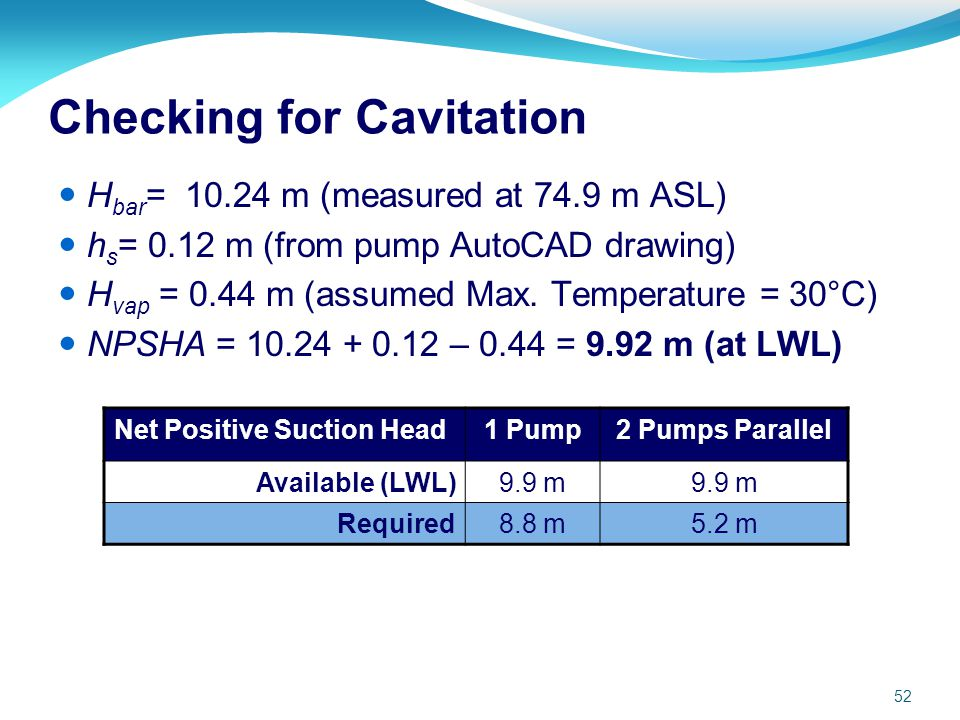 52 Checking for Cavitation H bar = 10.24 m (measured at 74.9 m ASL) h s = 0.12 m (from pump AutoCAD drawing) H vap = 0.44 m (assumed Max. Temperature